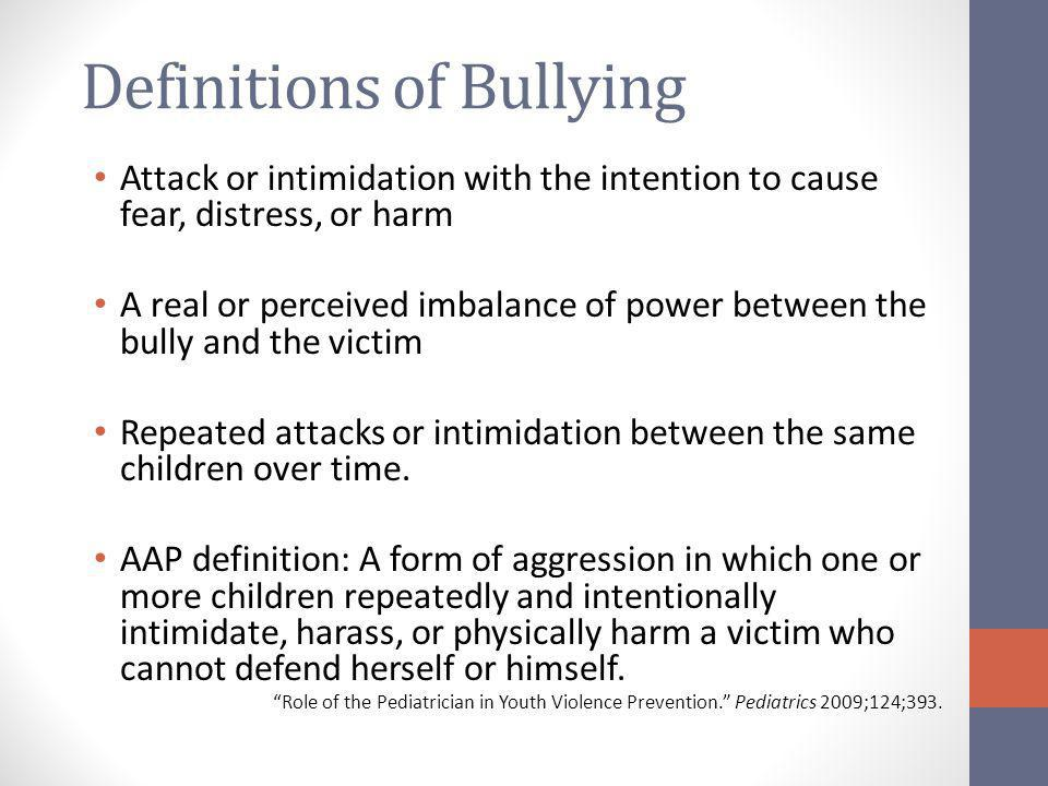 Definitions of Bullying Attack or intimidation with the intention to cause fear, distress, or harm A real or perceived imbalance of power between the
