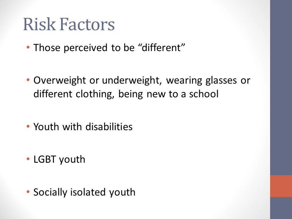 Risk Factors Those perceived to be different Overweight or underweight, wearing glasses or different clothing, being new to a school Youth with disabilities LGBT youth Socially isolated youth