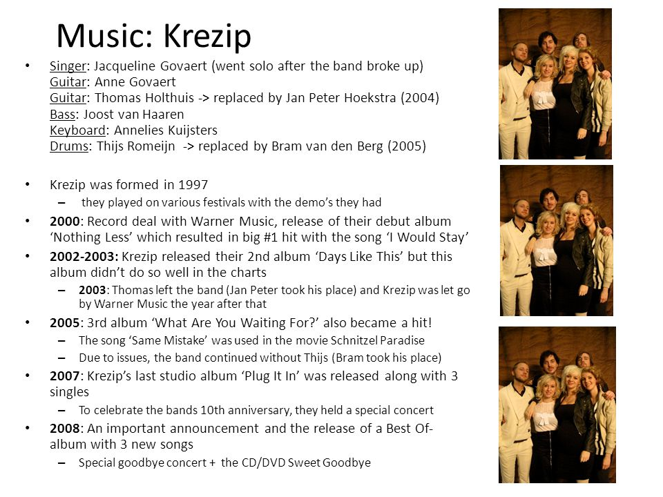 Music: Krezip Singer: Jacqueline Govaert (went solo after the band broke up) Guitar: Anne Govaert Guitar: Thomas Holthuis -> replaced by Jan Peter Hoekstra (2004) Bass: Joost van Haaren Keyboard: Annelies Kuijsters Drums: Thijs Romeijn -> replaced by Bram van den Berg (2005) Krezip was formed in 1997 – they played on various festivals with the demo's they had 2000: Record deal with Warner Music, release of their debut album 'Nothing Less' which resulted in big #1 hit with the song 'I Would Stay' 2002-2003: Krezip released their 2nd album 'Days Like This' but this album didn't do so well in the charts – 2003: Thomas left the band (Jan Peter took his place) and Krezip was let go by Warner Music the year after that 2005: 3rd album 'What Are You Waiting For?' also became a hit.