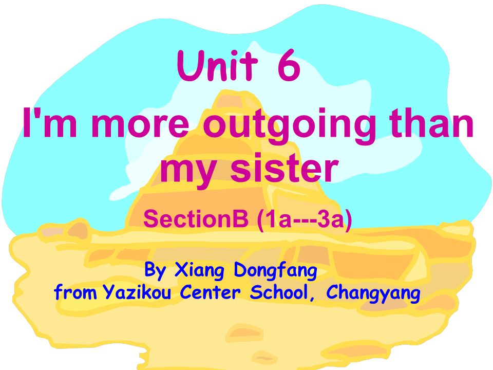 Unit 6 I m more outgoing than my sister SectionB (1a---3a) By Xiang Dongfang from Yazikou Center School, Changyang