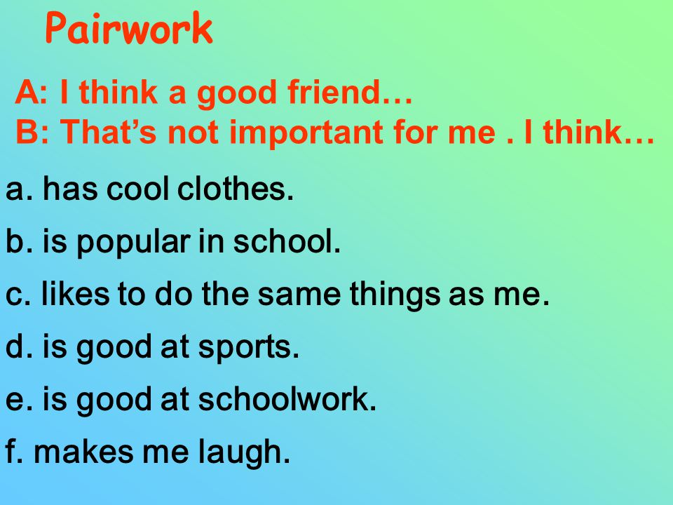 What kind of things are important in a friend? likes to do the same things as me. is good at schoolwork / sports. makes me laugh. a good listener.....