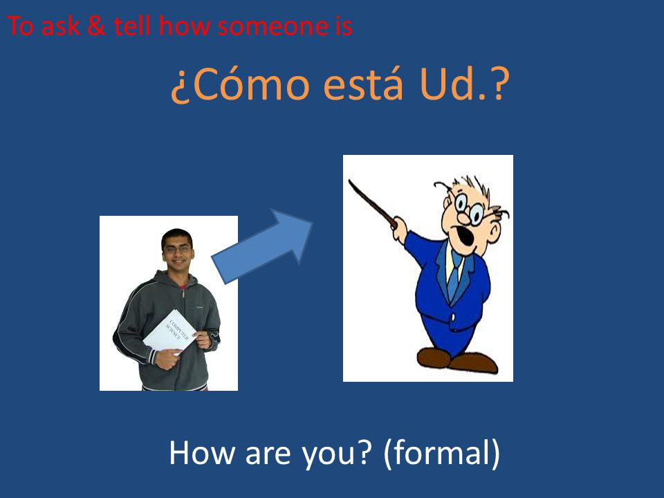 To ask & tell how someone is ¿Cómo está Ud.? How are you? (formal)