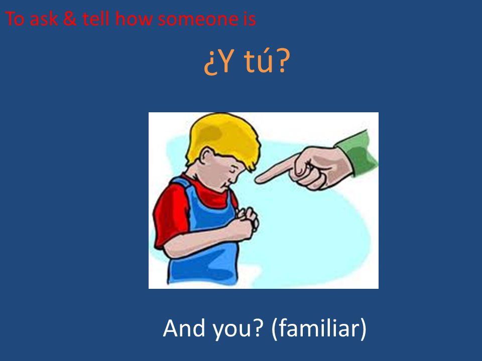 To ask & tell how someone is ¿Y tú? And you? (familiar)