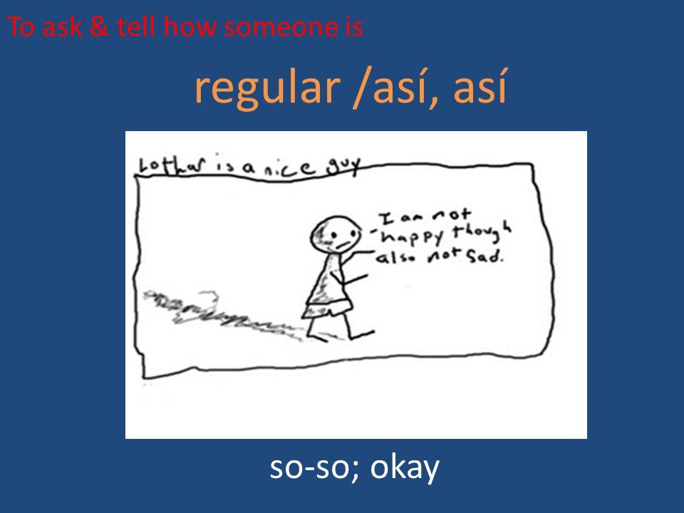 To ask & tell how someone is regular /así, así so-so; okay