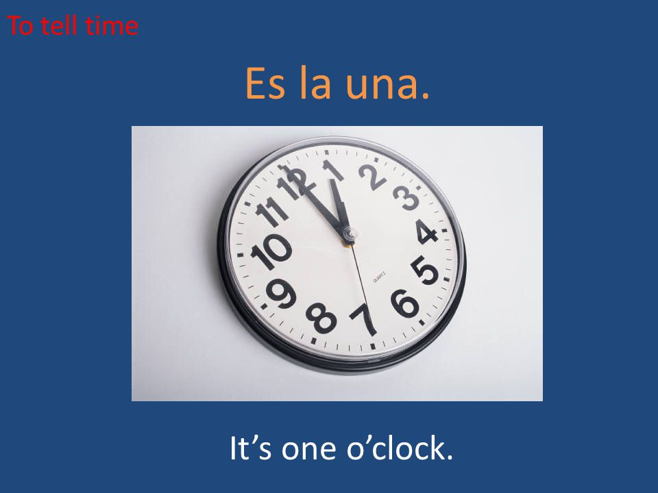 To tell time Es la una. It's one o'clock.