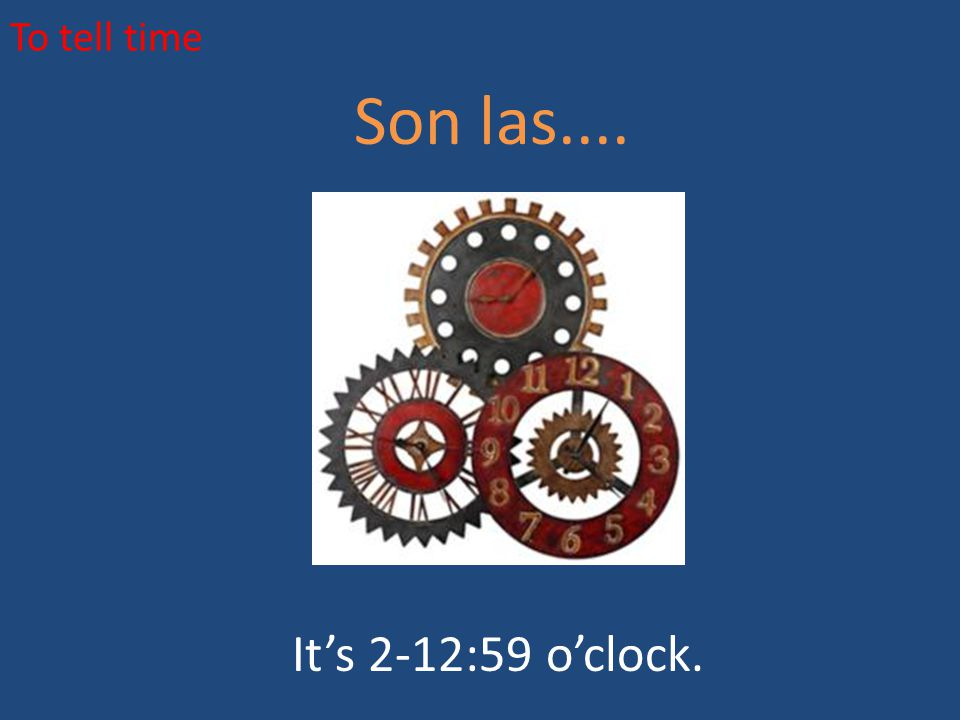 To tell time Son las.... It's 2-12:59 o'clock.