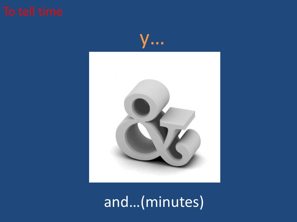 To tell time y… and…(minutes)