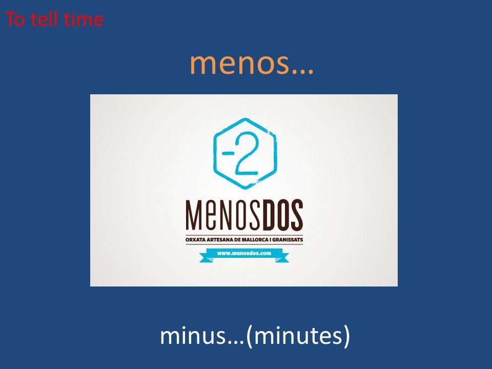To tell time menos… minus…(minutes)