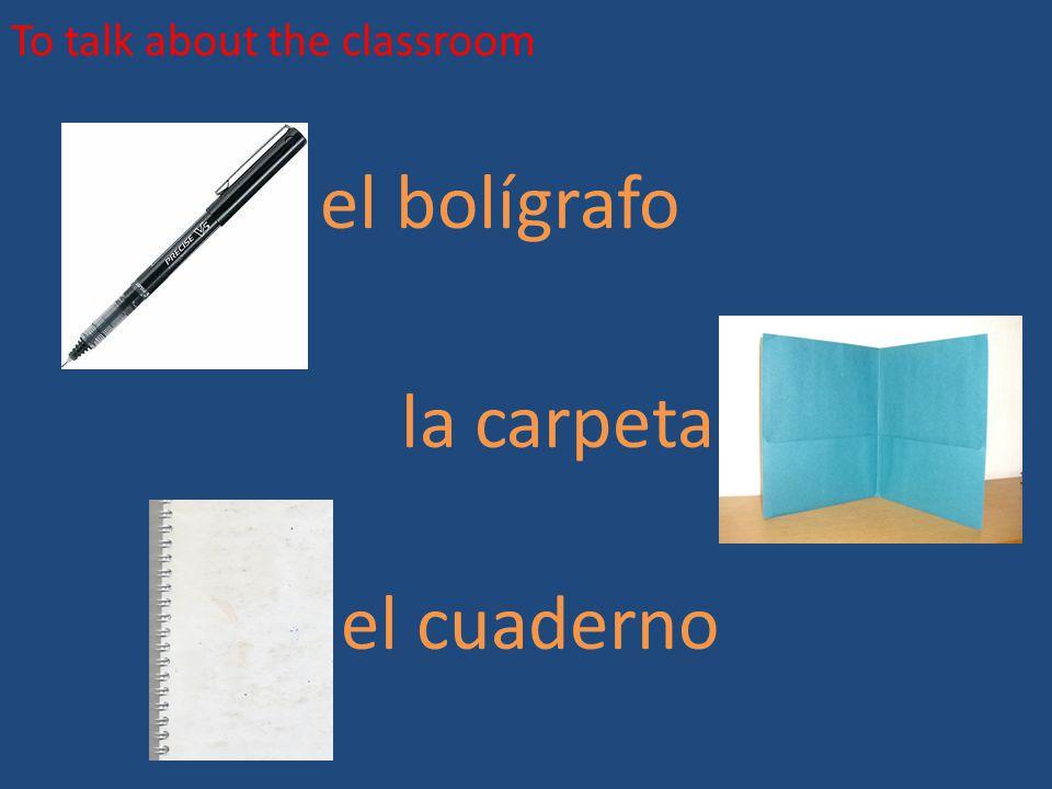 To talk about the classroom el bolígrafo la carpeta el cuaderno