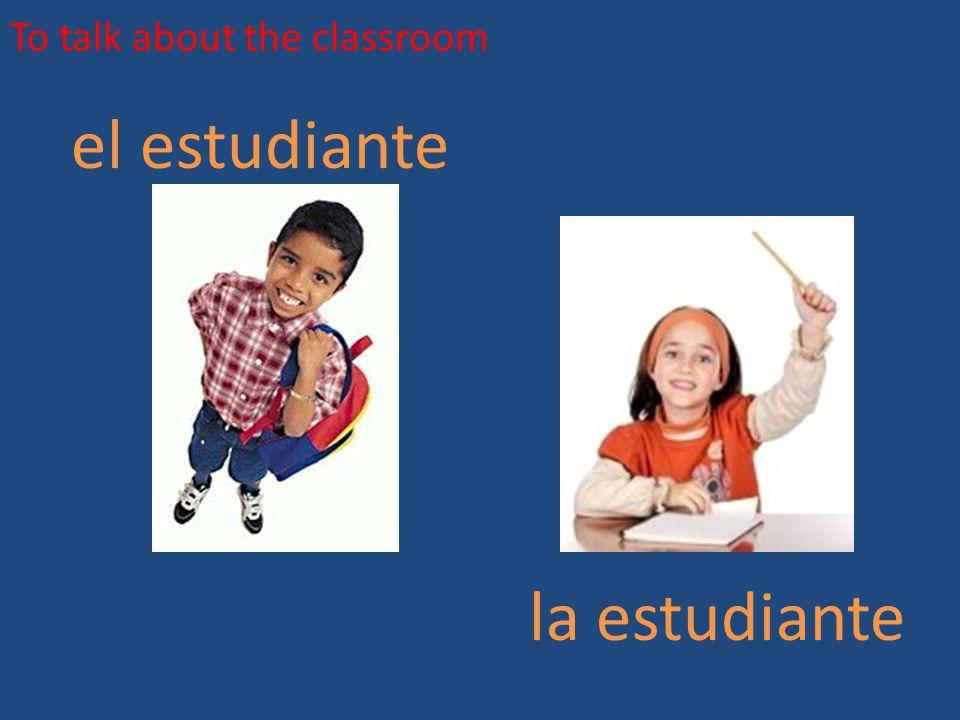 To talk about the classroom el estudiante la estudiante