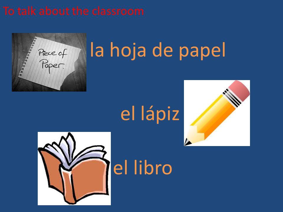 To talk about the classroom la hoja de papel el lápiz el libro