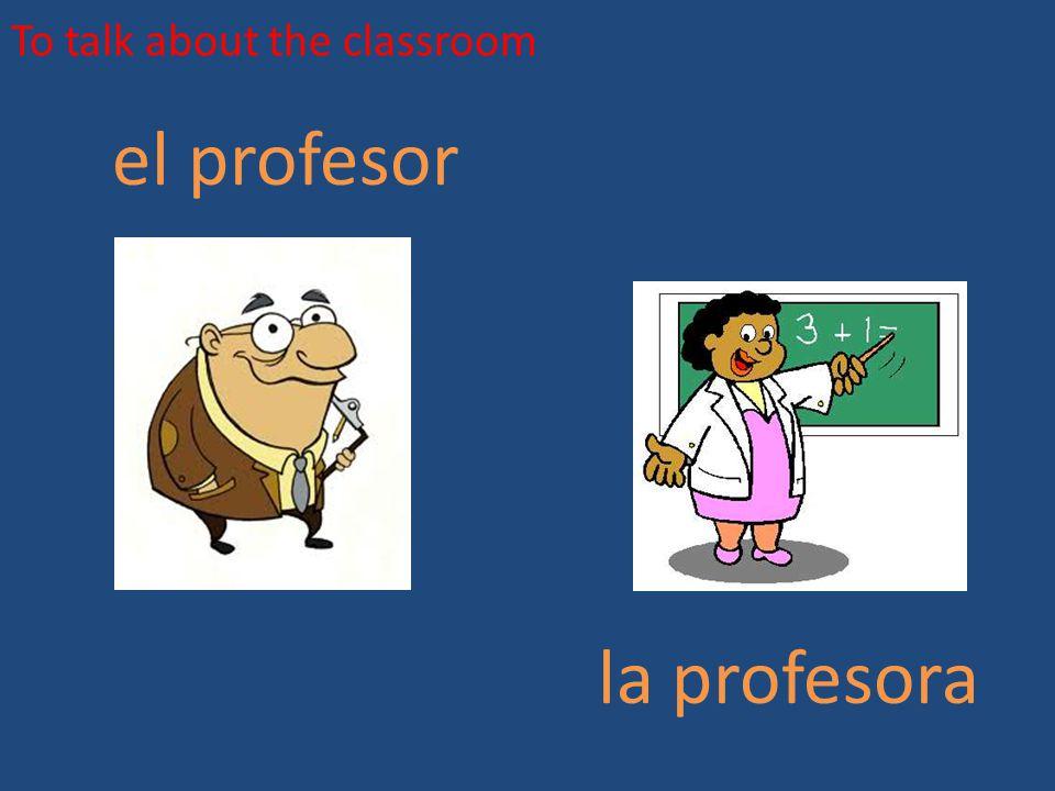 To talk about the classroom el profesor la profesora
