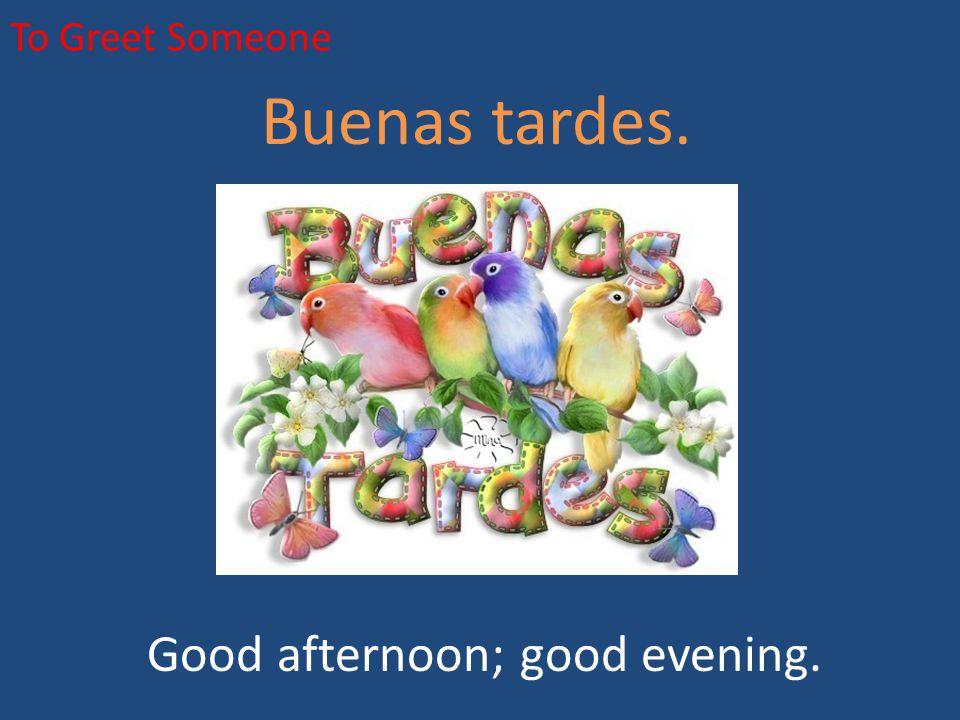 To Greet Someone Buenas tardes. Good afternoon; good evening.