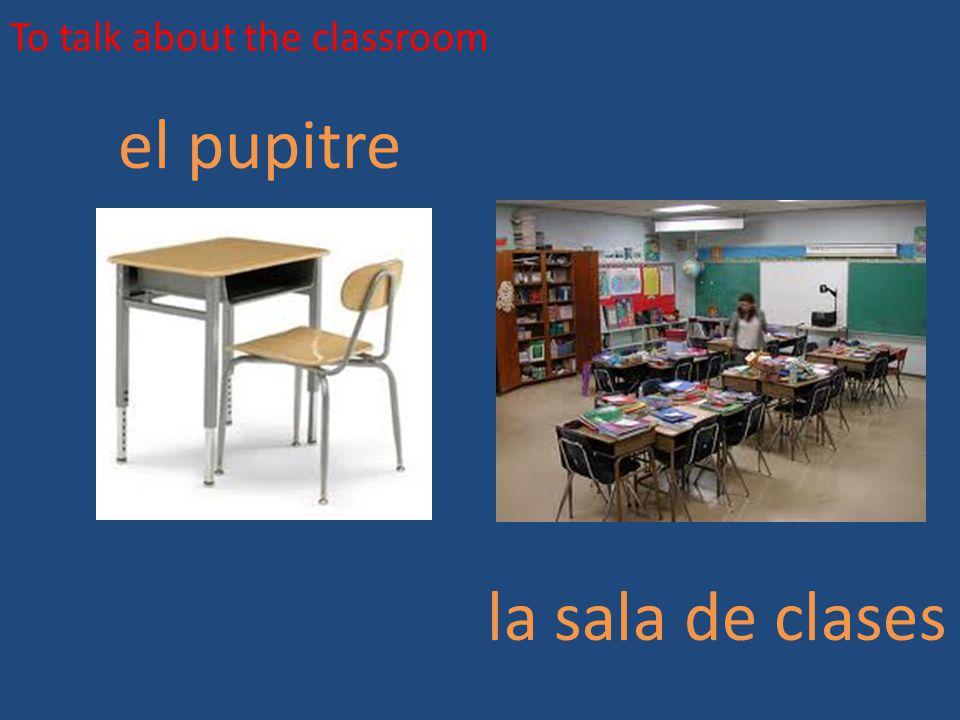 To talk about the classroom el pupitre la sala de clases