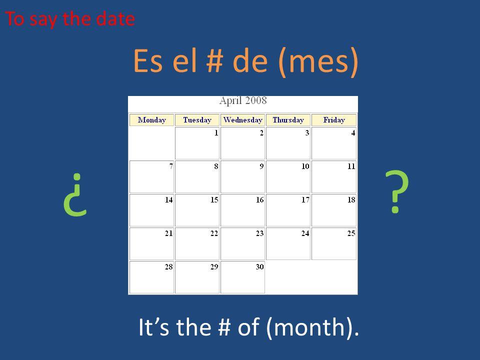 To say the date Es el # de (mes) It's the # of (month). ¿ ¿