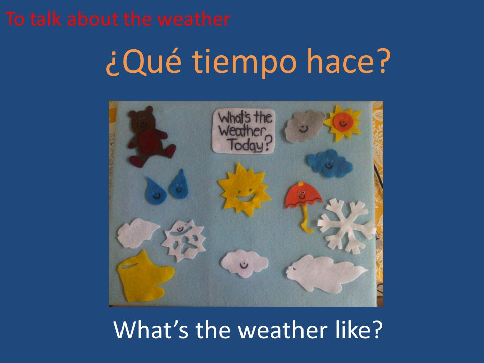 To talk about the weather ¿Qué tiempo hace? What's the weather like?