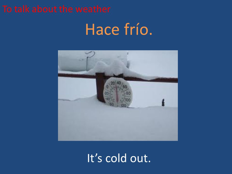 To talk about the weather Hace frío. It's cold out.