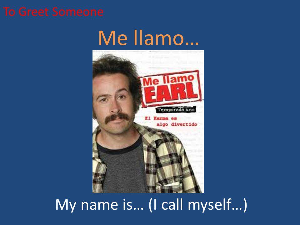 To Greet Someone Me llamo… My name is… (I call myself…)