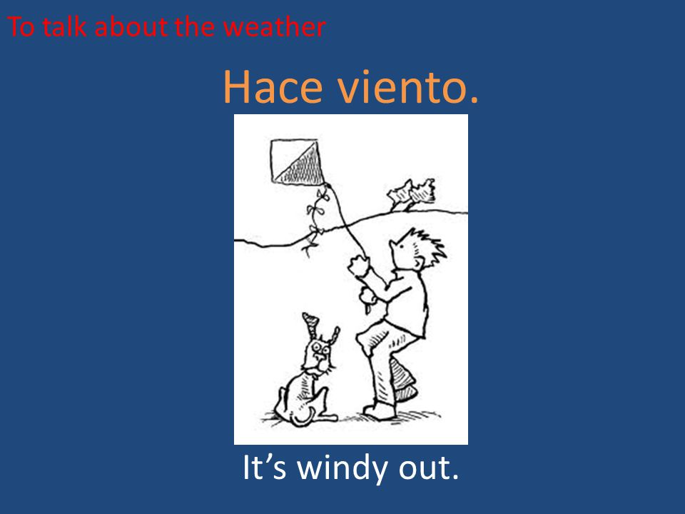 To talk about the weather Hace viento. It's windy out.