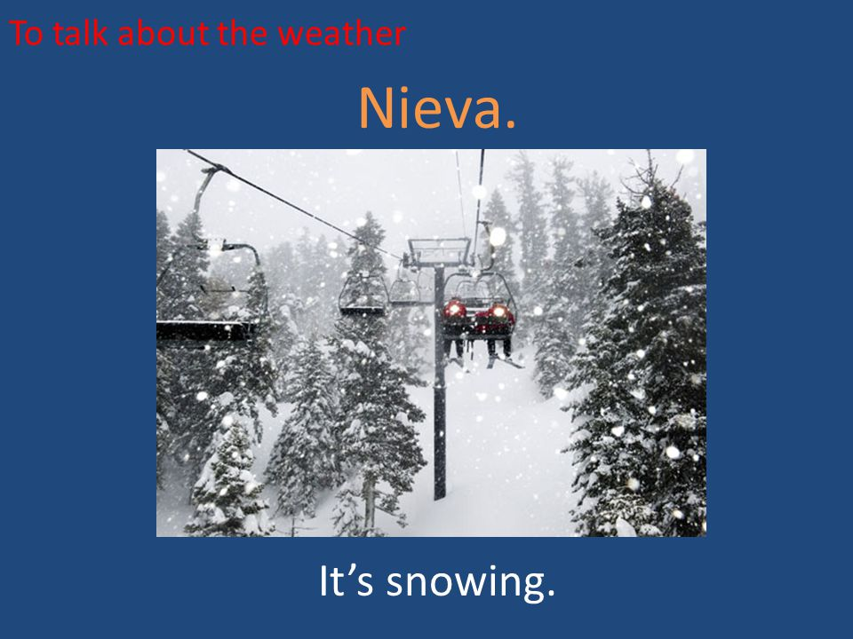 To talk about the weather Nieva. It's snowing.