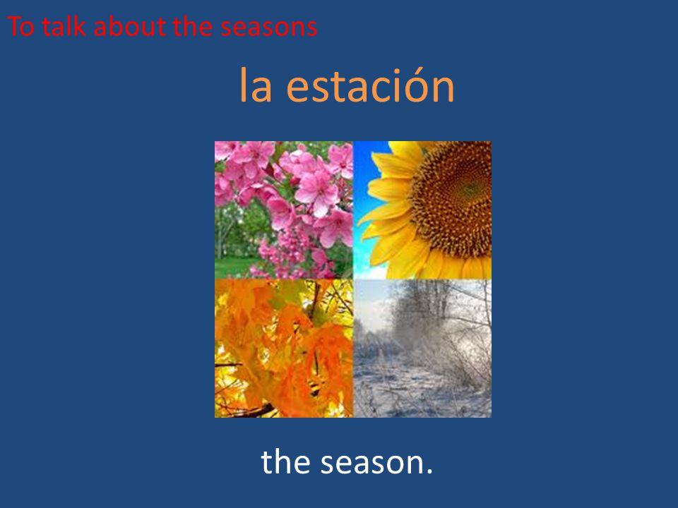 To talk about the seasons la estación the season.