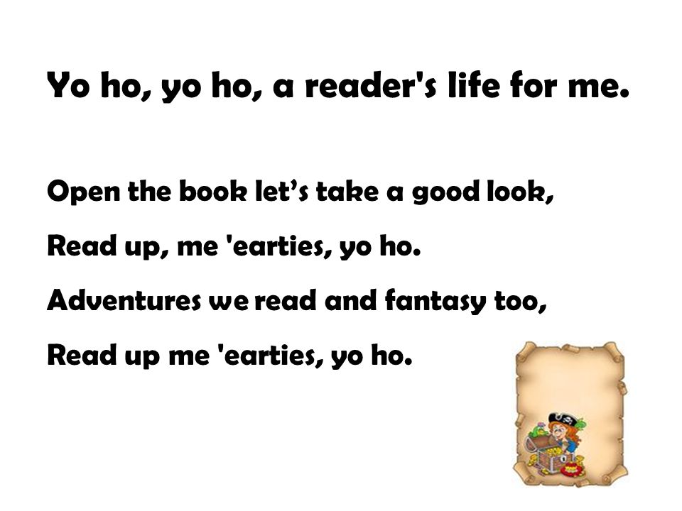 Yo ho, yo ho, a reader's life for me. Open the book let's take a good look, Read up, me 'earties, yo ho. Adventures we read and fantasy too, Read up m
