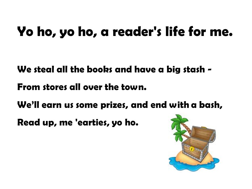 Yo ho, yo ho, a reader's life for me. We steal all the books and have a big stash - From stores all over the town. We'll earn us some prizes, and end