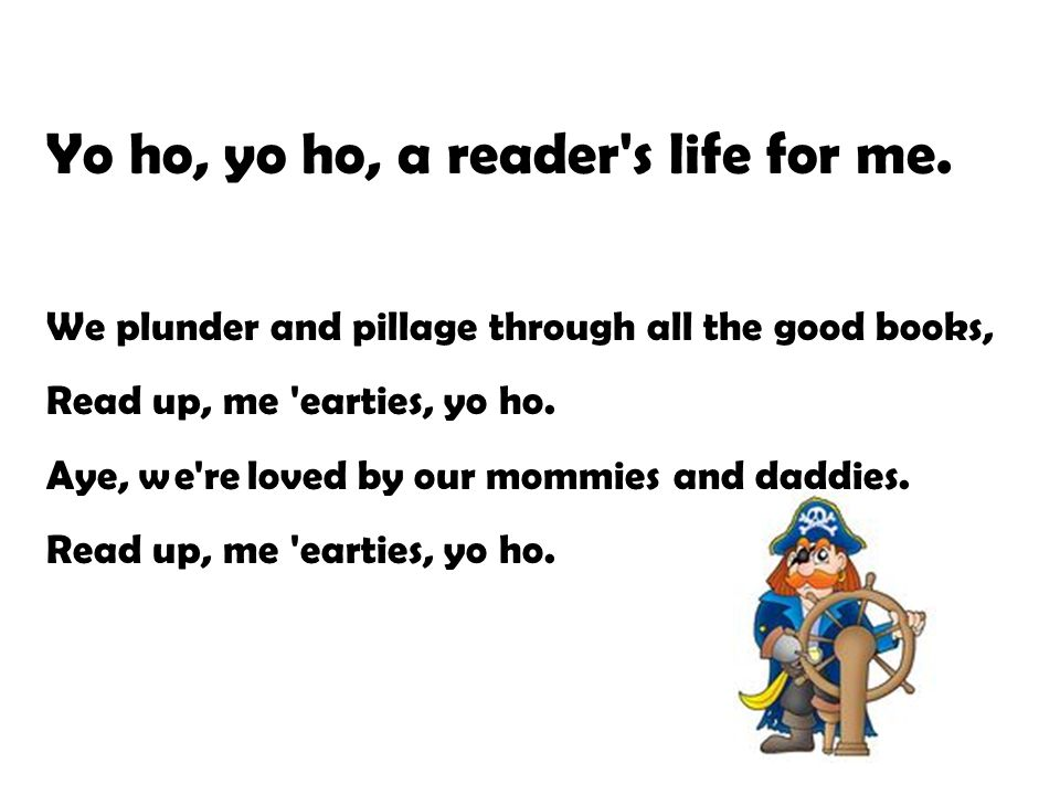 Yo ho, yo ho, a reader's life for me. We plunder and pillage through all the good books, Read up, me 'earties, yo ho. Aye, we're loved by our mommies