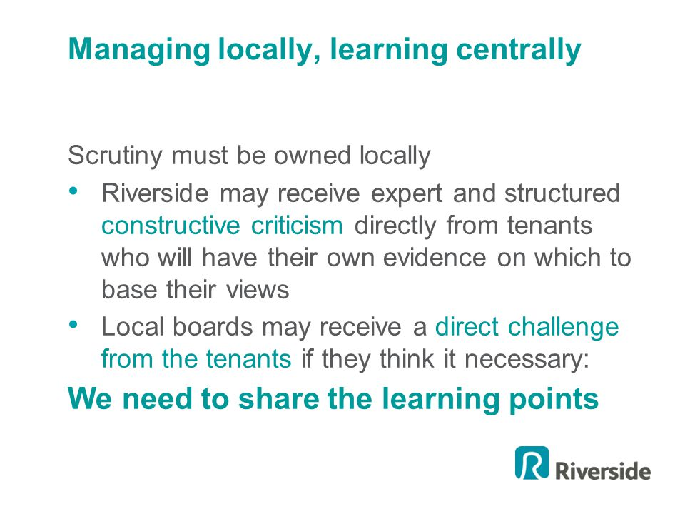 Managing locally, learning centrally Scrutiny must be owned locally Riverside may receive expert and structured constructive criticism directly from tenants who will have their own evidence on which to base their views Local boards may receive a direct challenge from the tenants if they think it necessary: We need to share the learning points