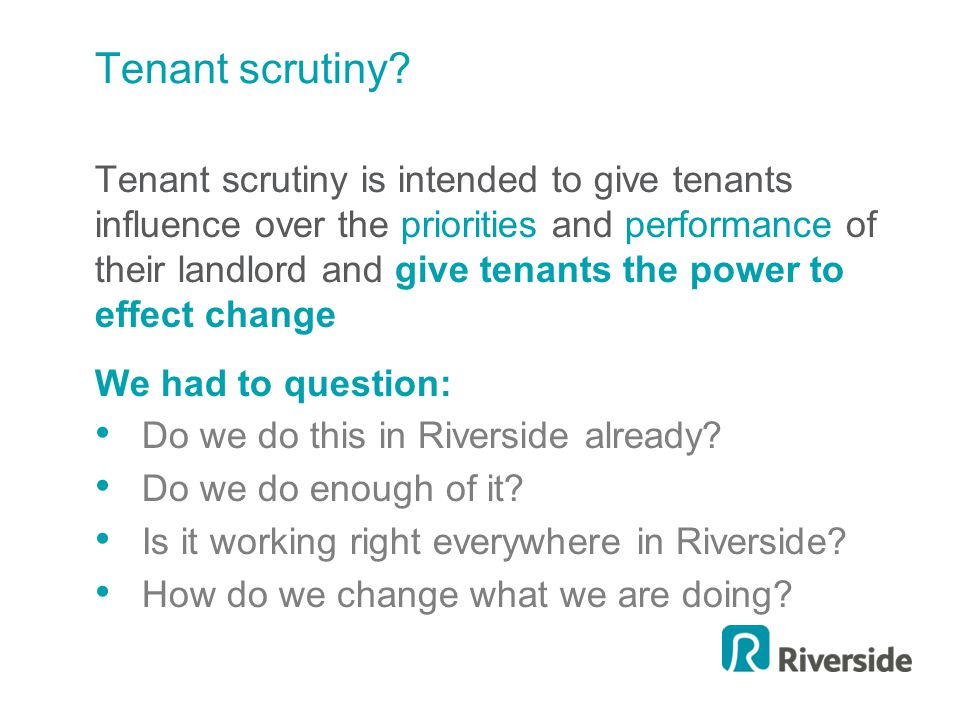 Tenant scrutiny? Tenant scrutiny is intended to give tenants influence over the priorities and performance of their landlord and give tenants the powe