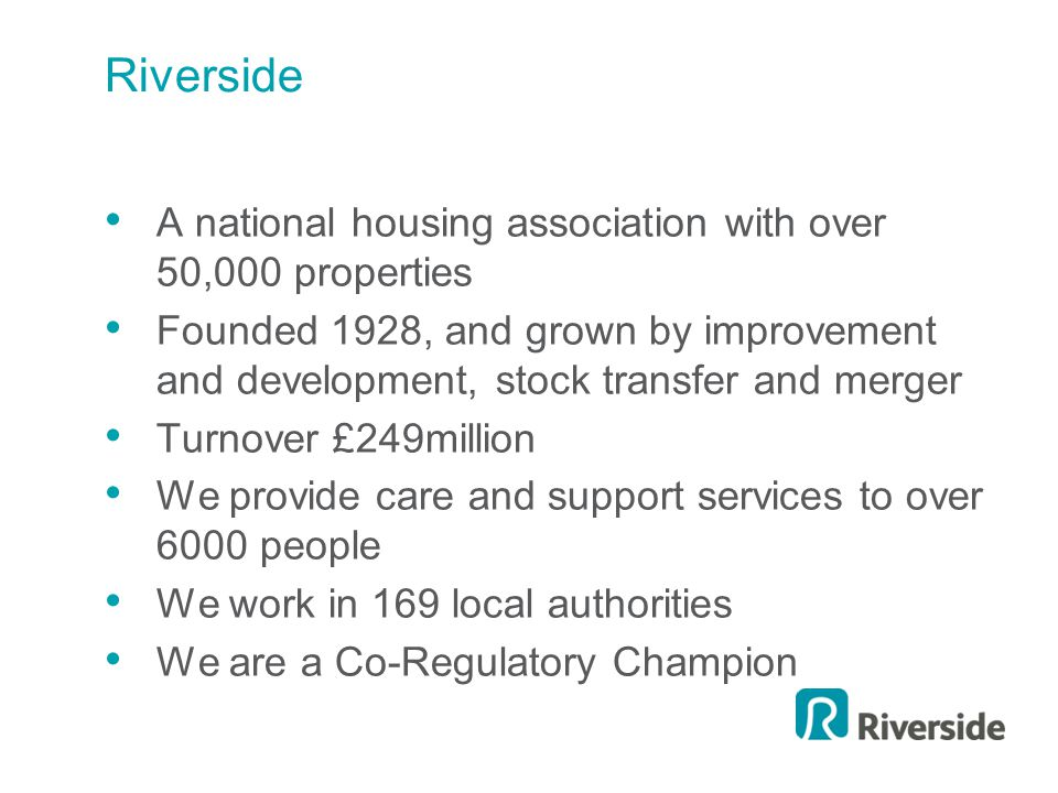 Riverside A national housing association with over 50,000 properties Founded 1928, and grown by improvement and development, stock transfer and merger Turnover £249million We provide care and support services to over 6000 people We work in 169 local authorities We are a Co-Regulatory Champion
