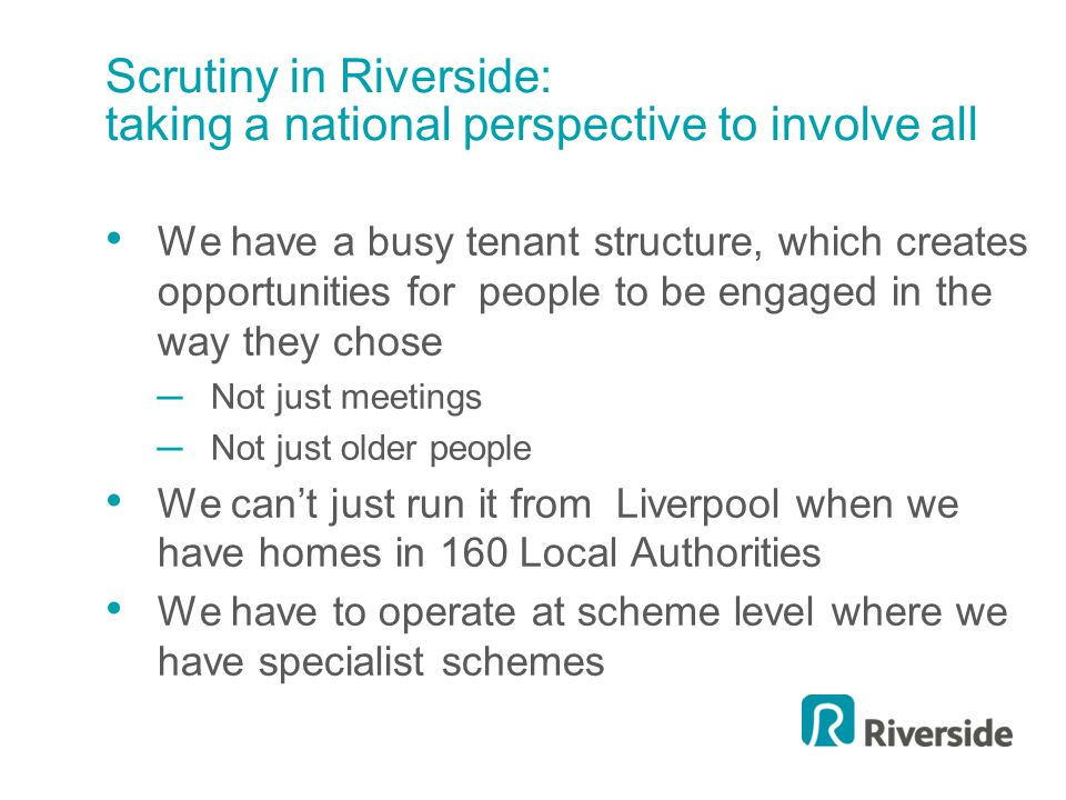 Scrutiny in Riverside: taking a national perspective to involve all We have a busy tenant structure, which creates opportunities for people to be engaged in the way they chose ─Not just meetings ─Not just older people We can't just run it from Liverpool when we have homes in 160 Local Authorities We have to operate at scheme level where we have specialist schemes