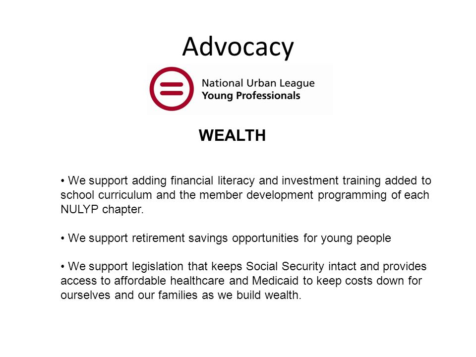 Advocacy WEALTH We support adding financial literacy and investment training added to school curriculum and the member development programming of each NULYP chapter.