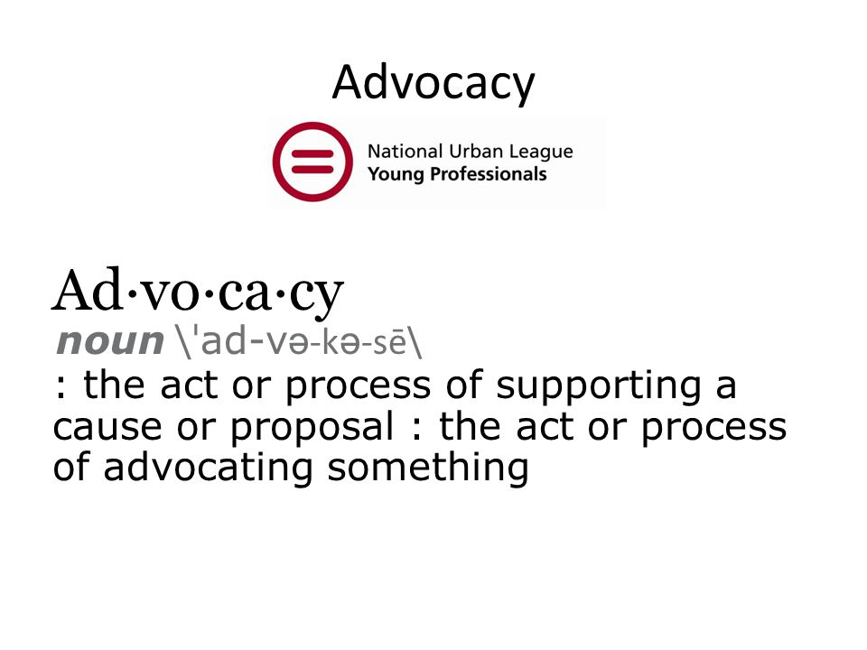 Advocacy Ad·vo·ca·cy noun \ ˈ ad-v ə -k ə -sē\ : the act or process of supporting a cause or proposal : the act or process of advocating something