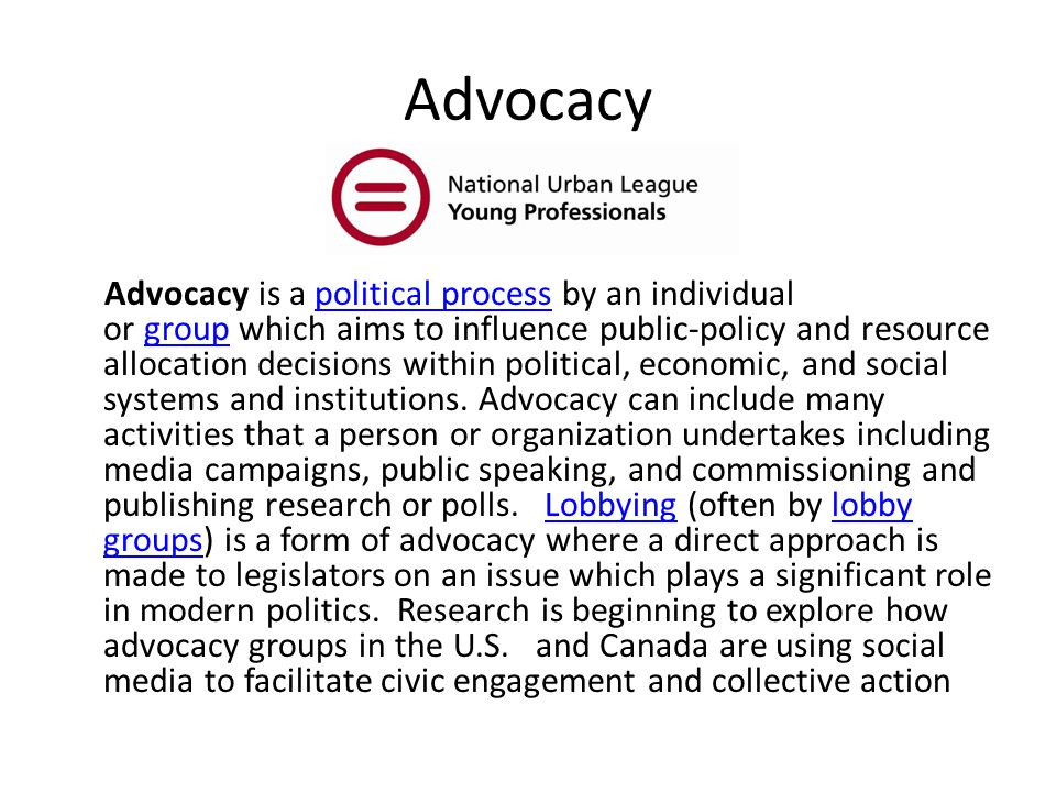 Advocacy Advocacy is a political process by an individual or group which aims to influence public-policy and resource allocation decisions within political, economic, and social systems and institutions.