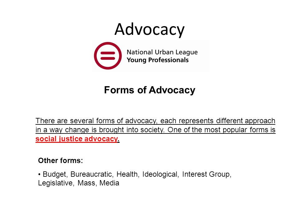 Advocacy There are several forms of advocacy, each represents different approach in a way change is brought into society.