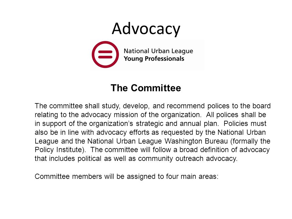 Advocacy The committee shall study, develop, and recommend polices to the board relating to the advocacy mission of the organization.