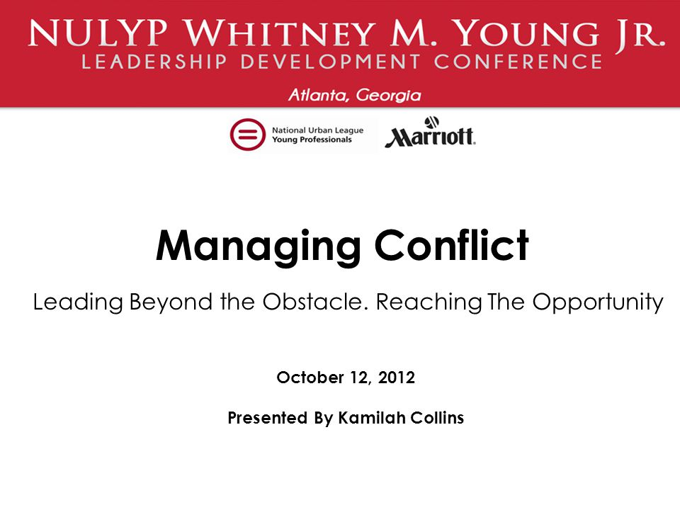 Managing Conflict Leading Beyond the Obstacle. Reaching The Opportunity October 12, 2012 Presented By Kamilah Collins