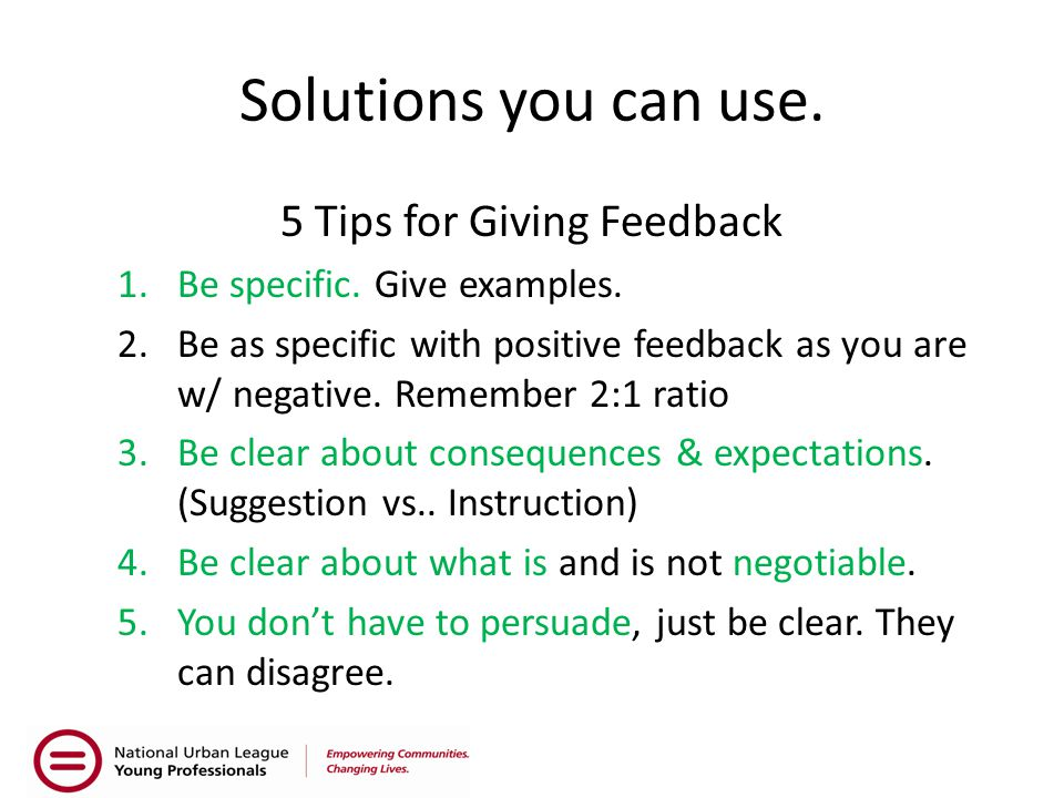 Solutions you can use. 5 Tips for Giving Feedback 1.Be specific. Give examples. 2.Be as specific with positive feedback as you are w/ negative. Rememb