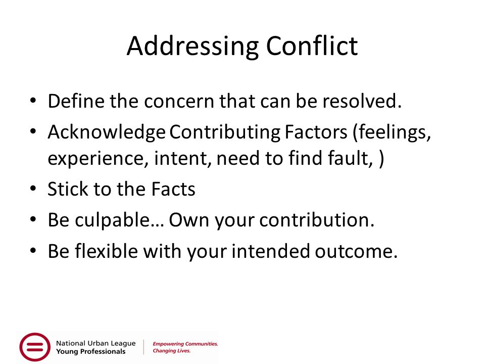 Addressing Conflict Define the concern that can be resolved. Acknowledge Contributing Factors (feelings, experience, intent, need to find fault, ) Sti