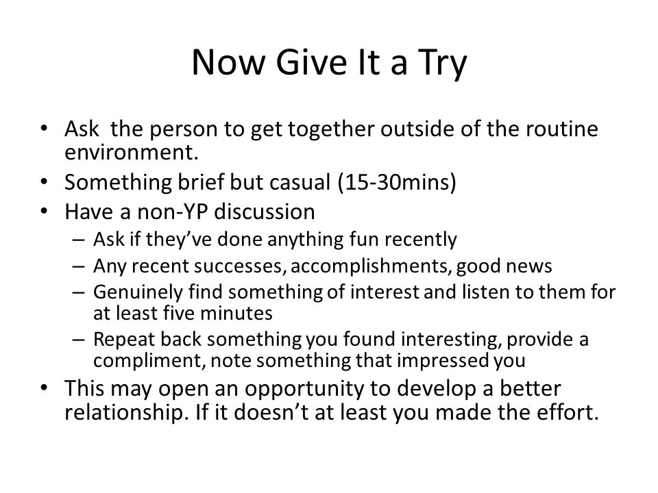 Now Give It a Try Ask the person to get together outside of the routine environment. Something brief but casual (15-30mins) Have a non-YP discussion –