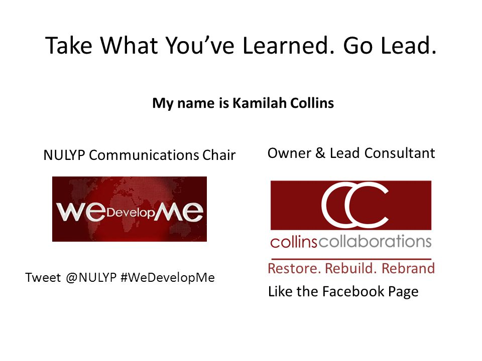 Take What You've Learned. Go Lead. My name is Kamilah Collins NULYP Communications Chair Tweet @NULYP #WeDevelopMe Owner & Lead Consultant Restore. Re