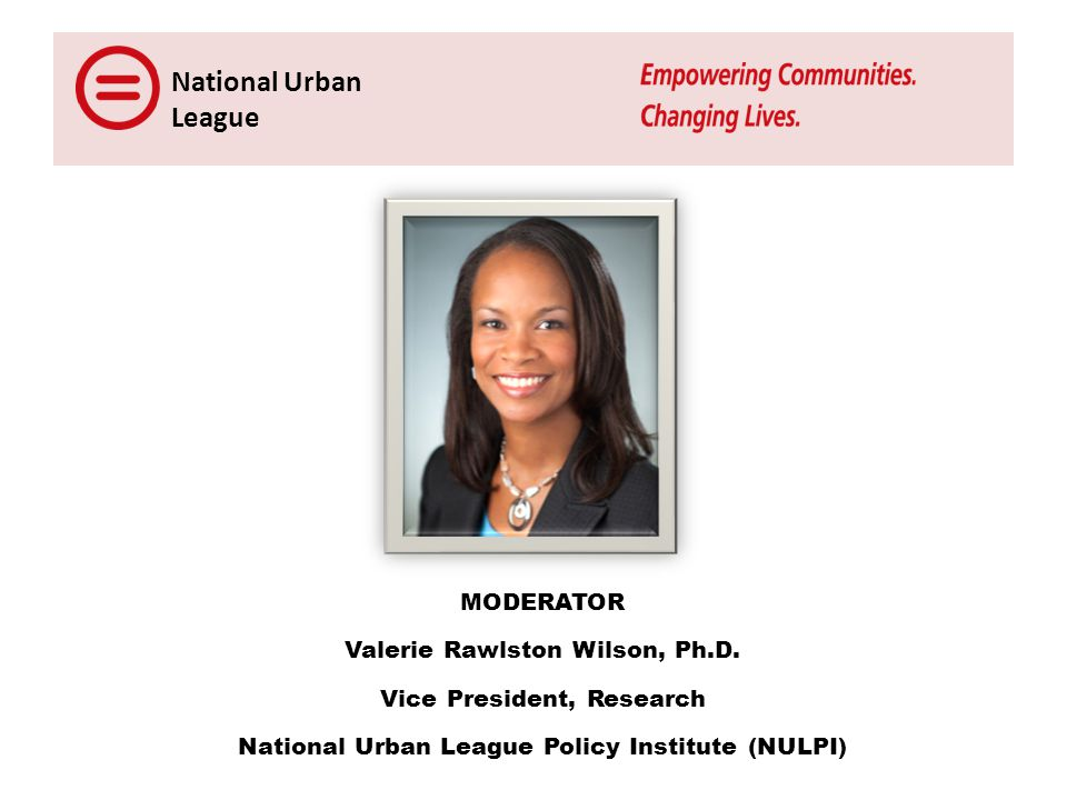 National Urban League MODERATOR Valerie Rawlston Wilson, Ph.D.