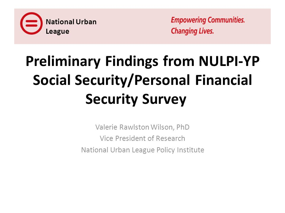 Preliminary Findings from NULPI-YP Social Security/Personal Financial Security Survey Valerie Rawlston Wilson, PhD Vice President of Research National Urban League Policy Institute National Urban League
