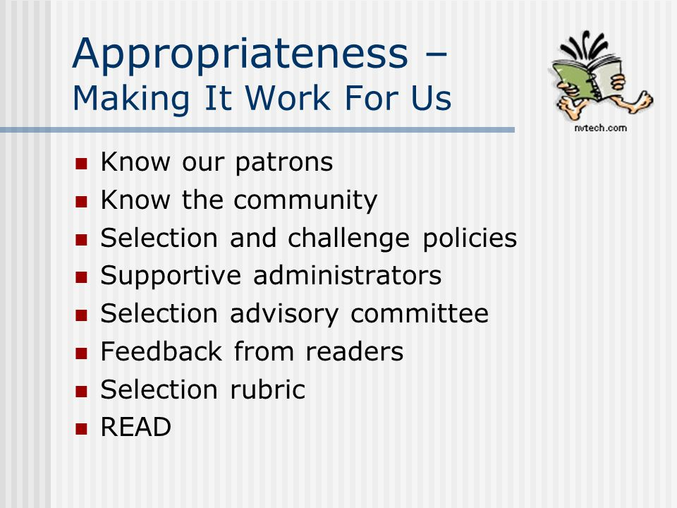 Appropriateness – Making It Work For Us Know our patrons Know the community Selection and challenge policies Supportive administrators Selection advis
