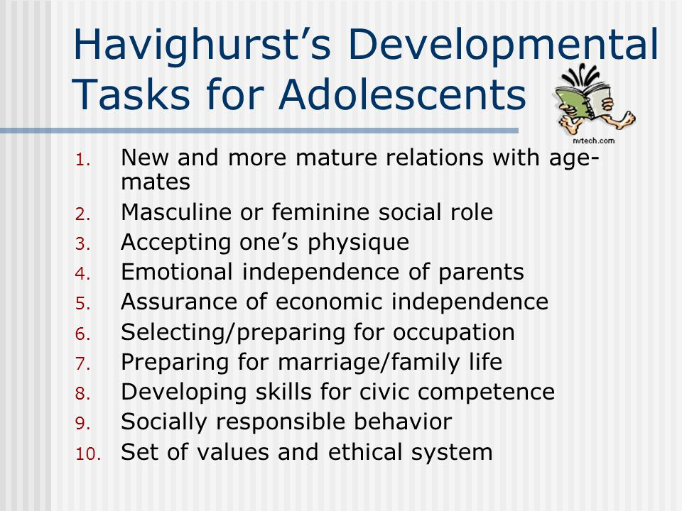 Havighurst's Developmental Tasks for Adolescents 1. New and more mature relations with age- mates 2. Masculine or feminine social role 3. Accepting on