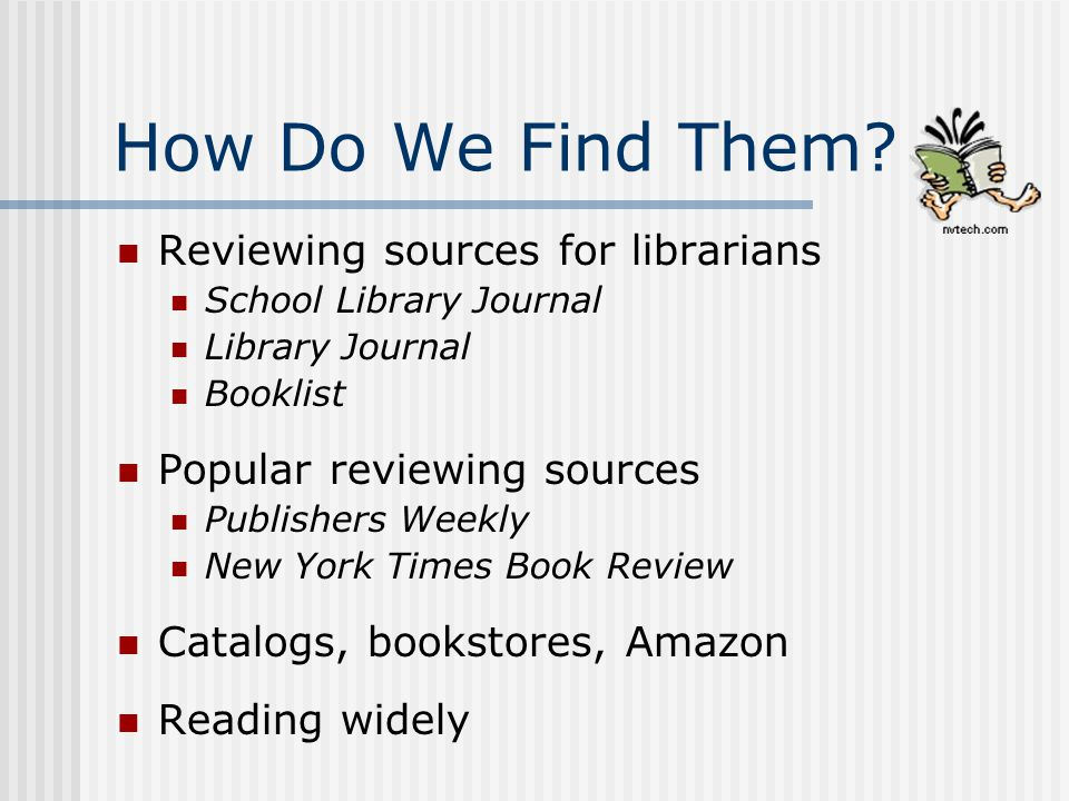 How Do We Find Them? Reviewing sources for librarians School Library Journal Library Journal Booklist Popular reviewing sources Publishers Weekly New