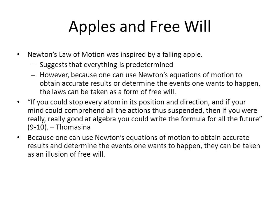 Apples and Free Will Newton's Law of Motion was inspired by a falling apple. – Suggests that everything is predetermined – However, because one can us