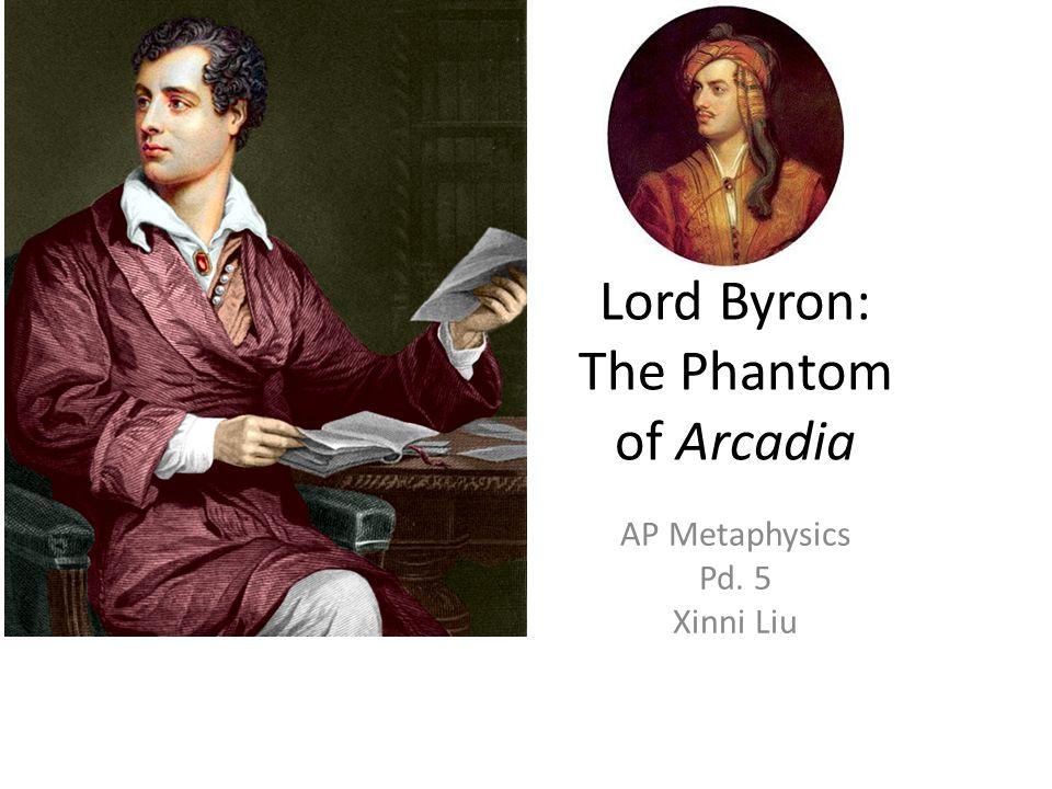 Lord Byron: The Phantom of Arcadia AP Metaphysics Pd. 5 Xinni Liu