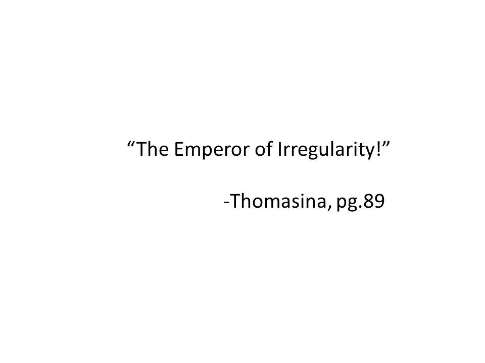 The Emperor of Irregularity! -Thomasina, pg.89